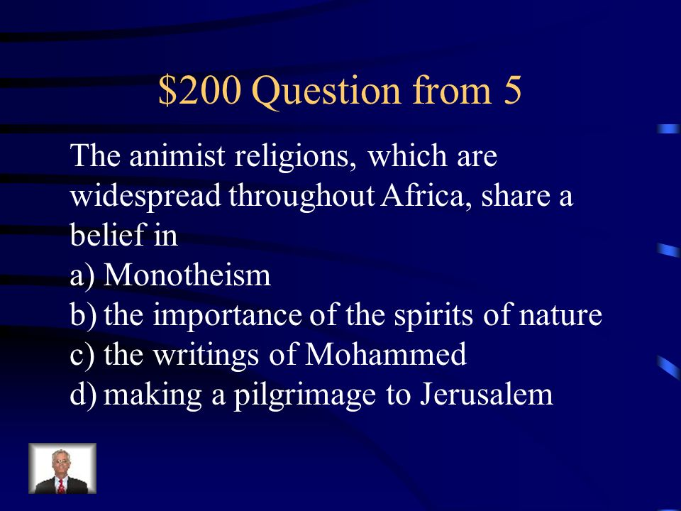 $200 Question from 5 The animist religions, which are widespread throughout Africa, share a belief in.