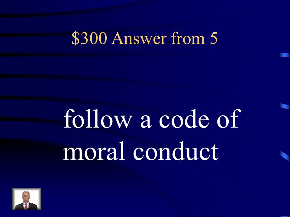 $300 Answer from 5 follow a code of moral conduct