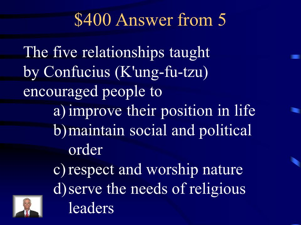 $400 Answer from 5 The five relationships taught by Confucius (K ung-fu-tzu) encouraged people to. improve their position in life.