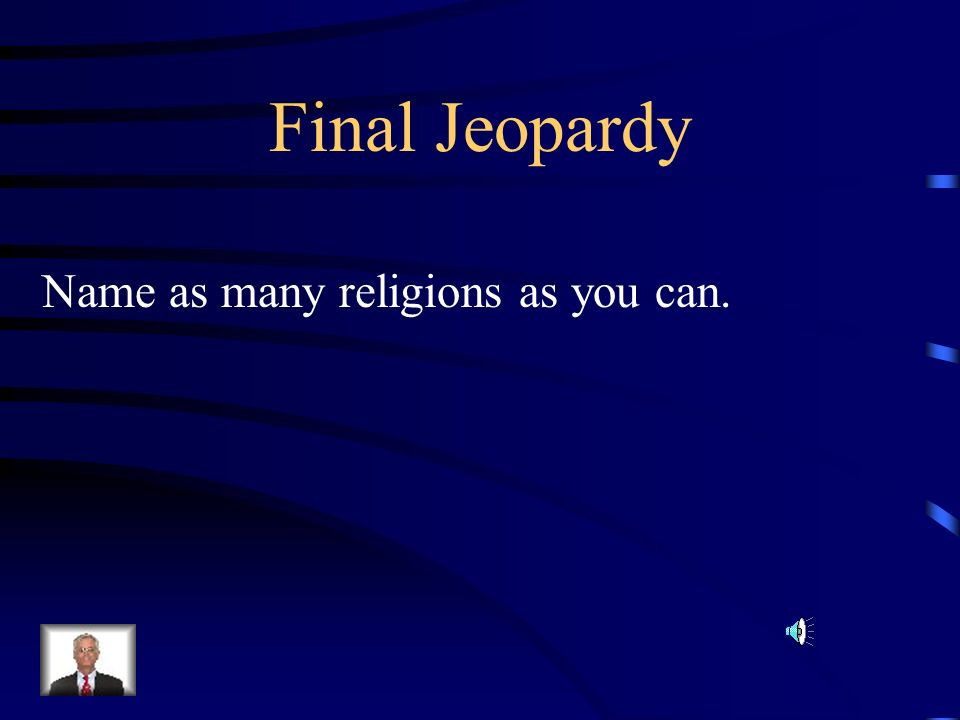 Final Jeopardy Name as many religions as you can.