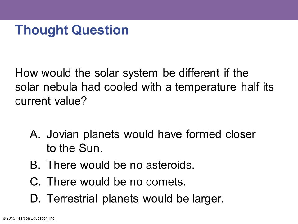 Thought Question How would the solar system be different if the solar nebula had cooled with a temperature half its current value
