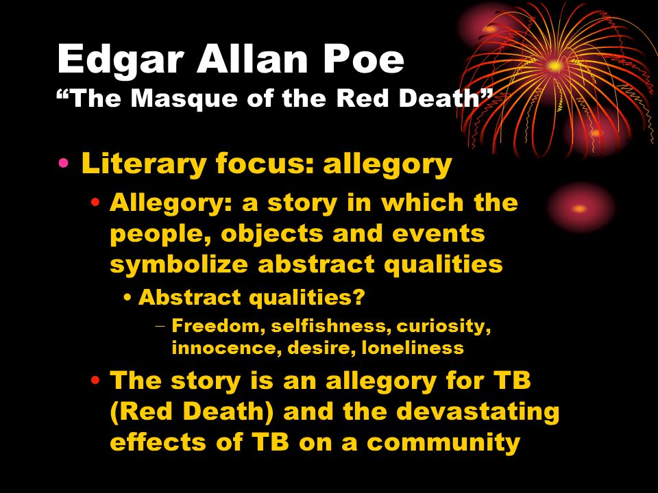 "essay on the masque of the red death symbolism In the short story ""the masque of the red death"" edgar allen poe uses objects and names to symbolize death can not be escaped there are five main symbols to focus on: death, time, disregarding a problem in society, prosperity and ignorance the objects identifying the symbols are the seven rooms, color, blood, the gigantic clock, and the."