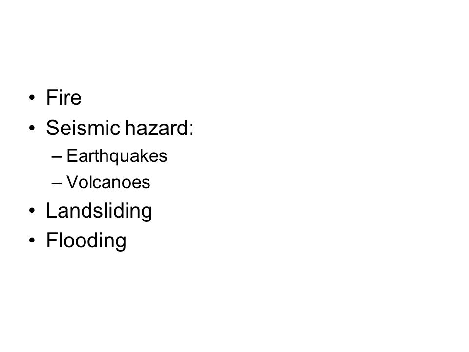 Fire Seismic hazard: Earthquakes Volcanoes Landsliding Flooding