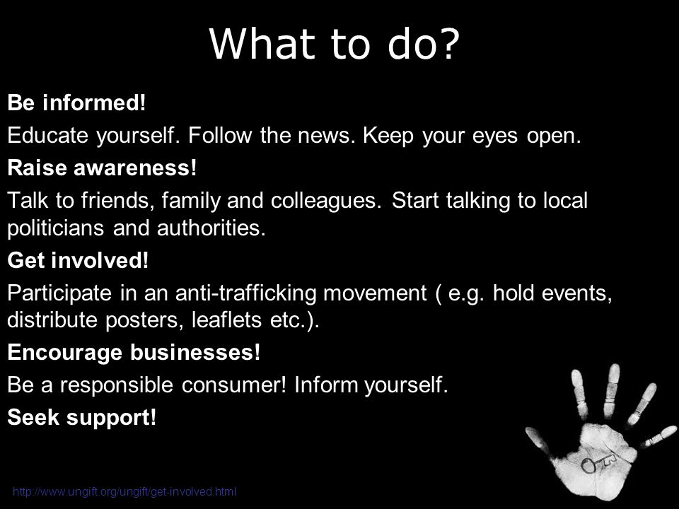 What to do Be informed! Educate yourself. Follow the news. Keep your eyes open. Raise awareness!