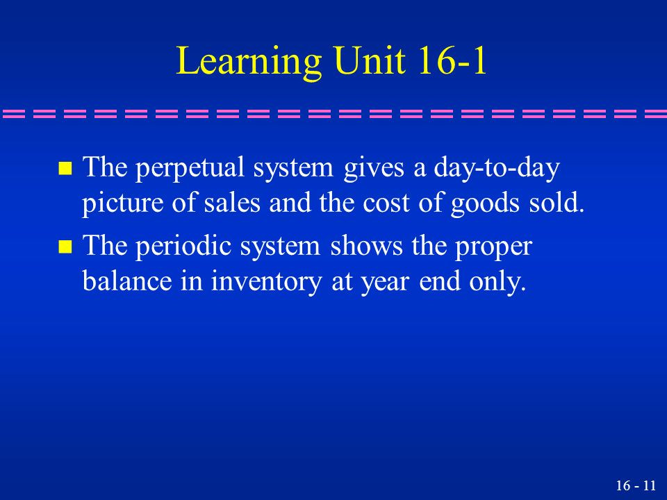 Learning Unit 16-1 The perpetual system gives a day-to-day picture of sales and the cost of goods sold.