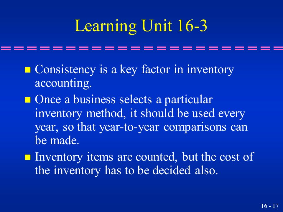 Learning Unit 16-3 Consistency is a key factor in inventory accounting.