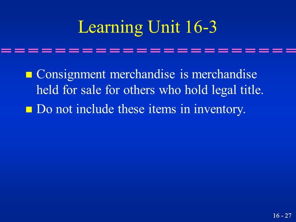 Learning Unit 16-3 Consignment merchandise is merchandise held for sale for others who hold legal title.