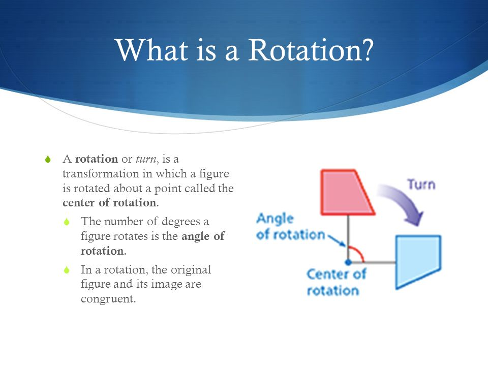 What is a Rotation A rotation or turn, is a transformation in which a figure is rotated about a point called the center of rotation.