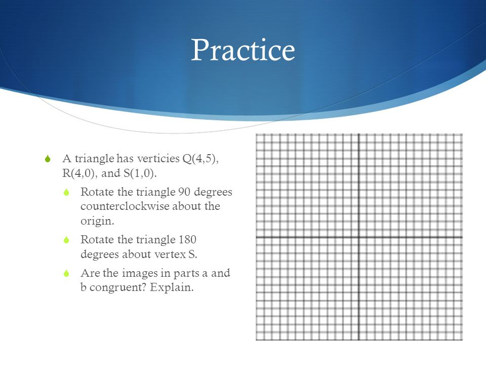 Practice A triangle has verticies Q(4,5), R(4,0), and S(1,0).