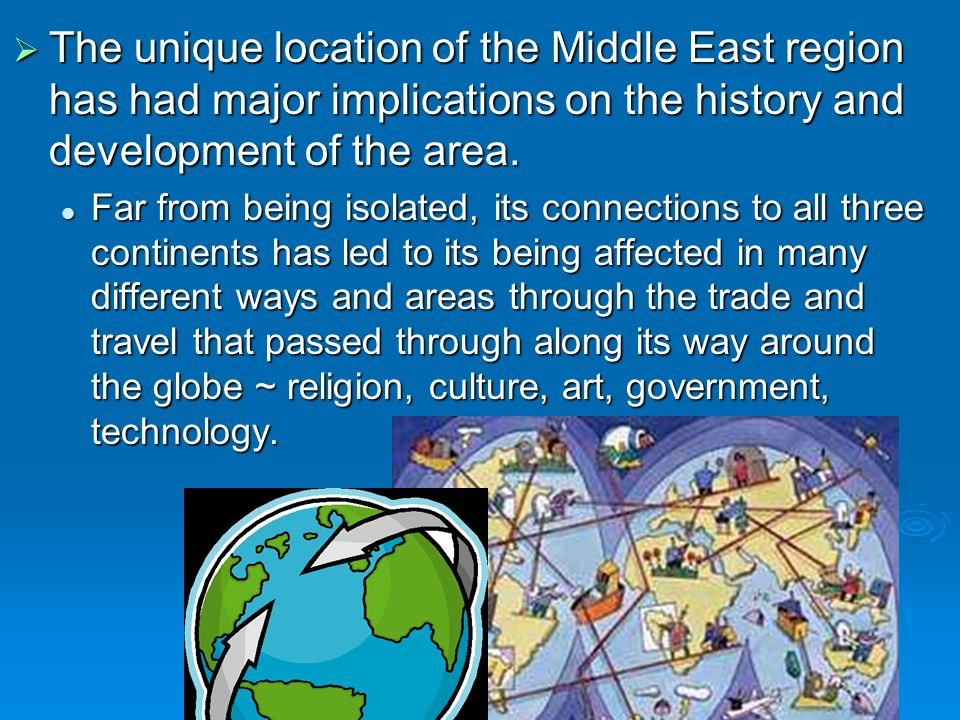 The unique location of the Middle East region has had major implications on the history and development of the area.