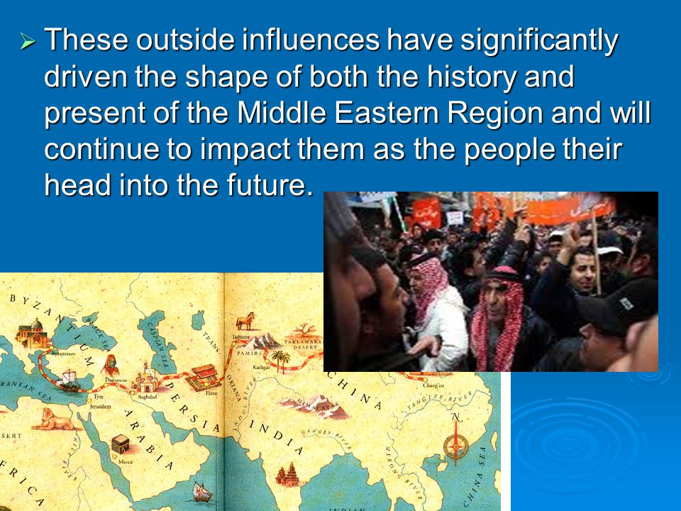 These outside influences have significantly driven the shape of both the history and present of the Middle Eastern Region and will continue to impact them as the people their head into the future.