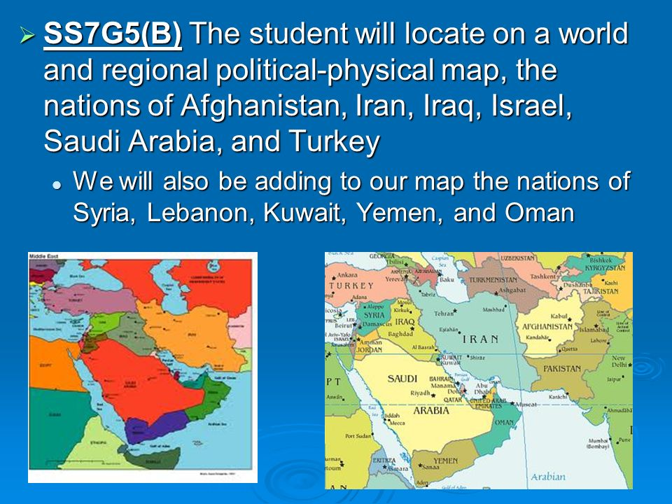 SS7G5(B) The student will locate on a world and regional political-physical map, the nations of Afghanistan, Iran, Iraq, Israel, Saudi Arabia, and Turkey