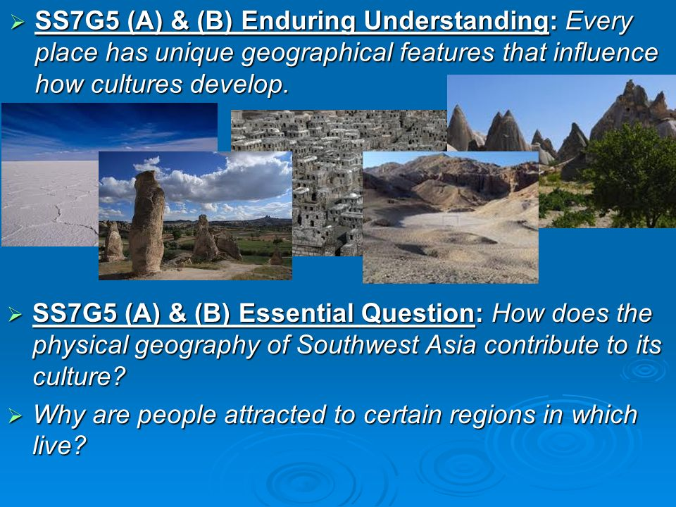 SS7G5 (A) & (B) Enduring Understanding: Every place has unique geographical features that influence how cultures develop.
