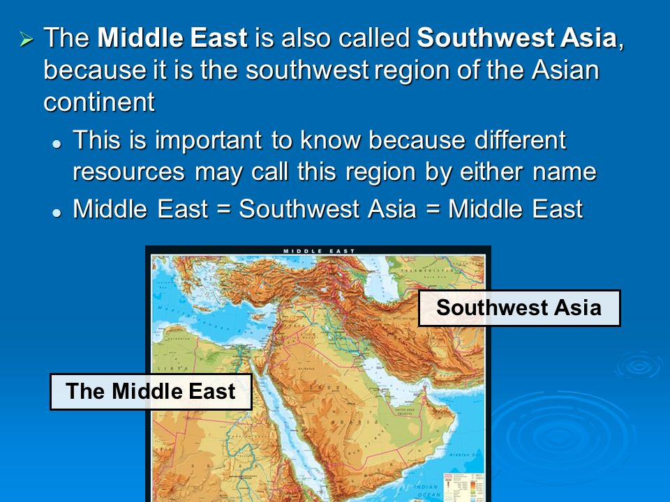 The Middle East is also called Southwest Asia, because it is the southwest region of the Asian continent