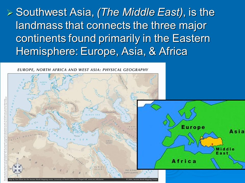 Southwest Asia, (The Middle East), is the landmass that connects the three major continents found primarily in the Eastern Hemisphere: Europe, Asia, & Africa