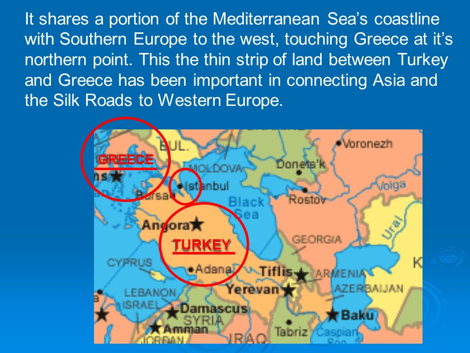 It shares a portion of the Mediterranean Sea's coastline with Southern Europe to the west, touching Greece at it's northern point. This the thin strip of land between Turkey and Greece has been important in connecting Asia and the Silk Roads to Western Europe.