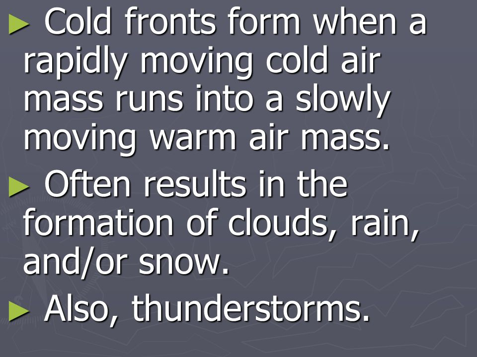 Cold fronts form when a rapidly moving cold air mass runs into a slowly moving warm air mass.