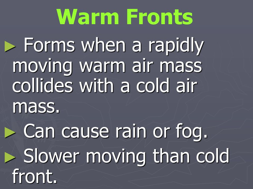 Warm Fronts Forms when a rapidly moving warm air mass collides with a cold air mass. Can cause rain or fog.
