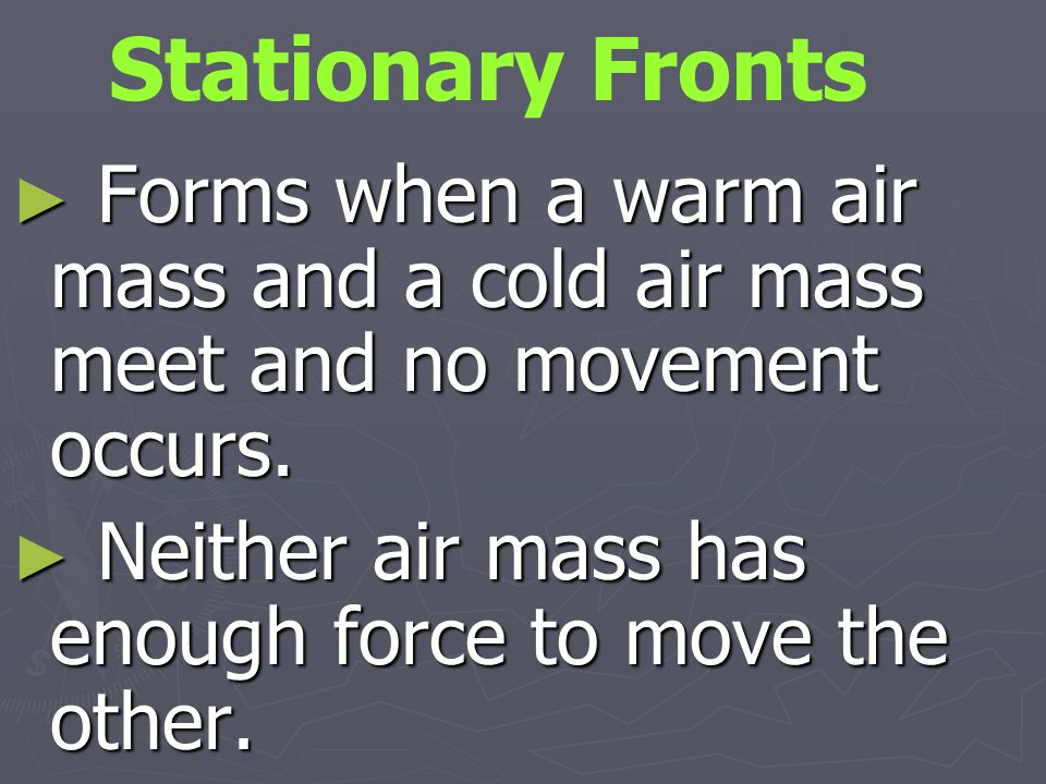 Stationary Fronts Forms when a warm air mass and a cold air mass meet and no movement occurs.