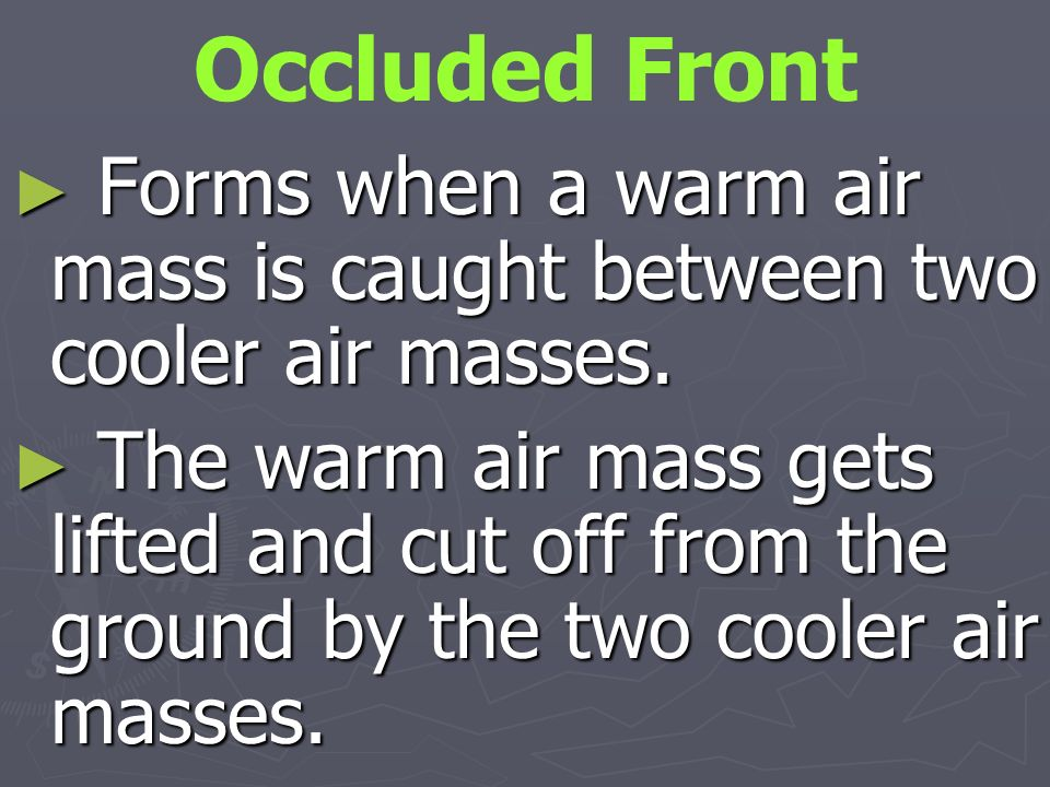 Occluded Front Forms when a warm air mass is caught between two cooler air masses.