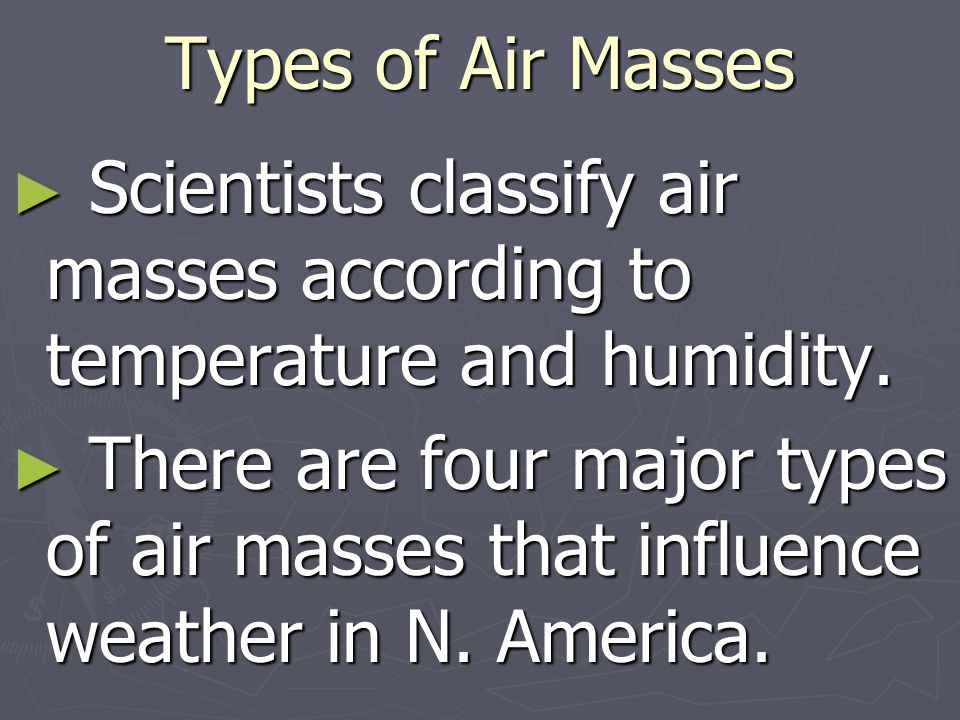 Types of Air Masses Scientists classify air masses according to temperature and humidity.