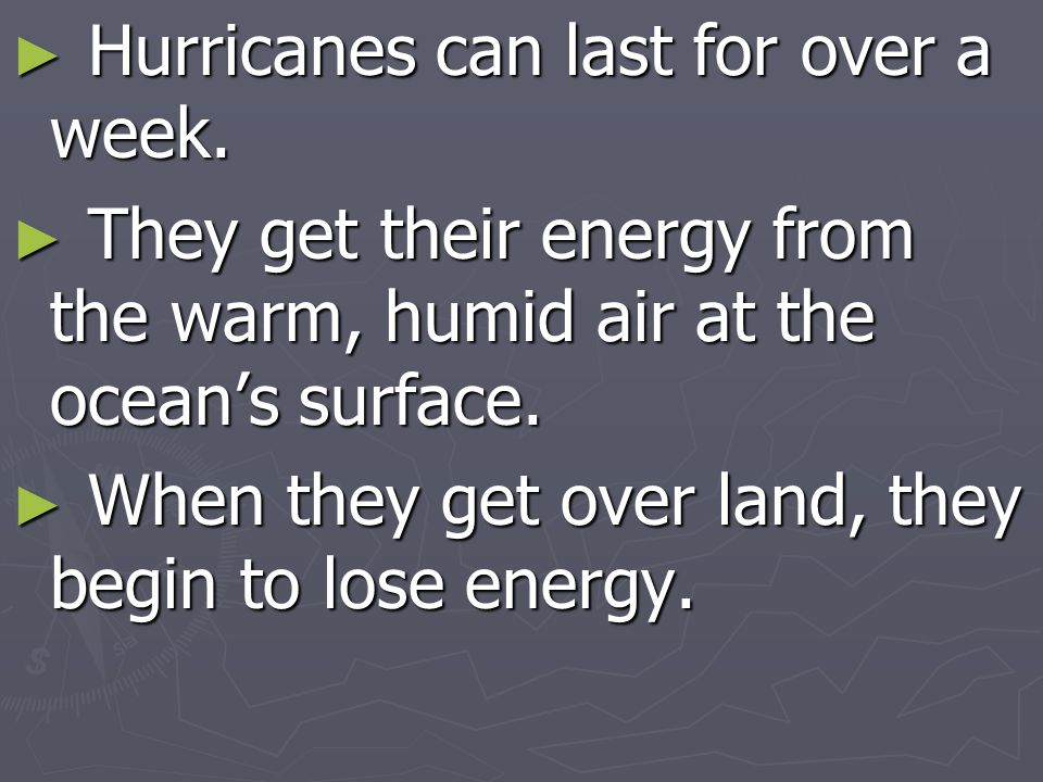 Hurricanes can last for over a week.