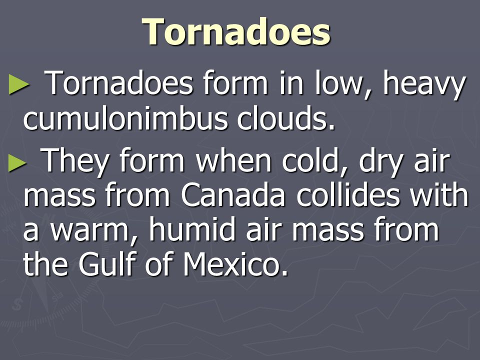Tornadoes form in low, heavy cumulonimbus clouds.