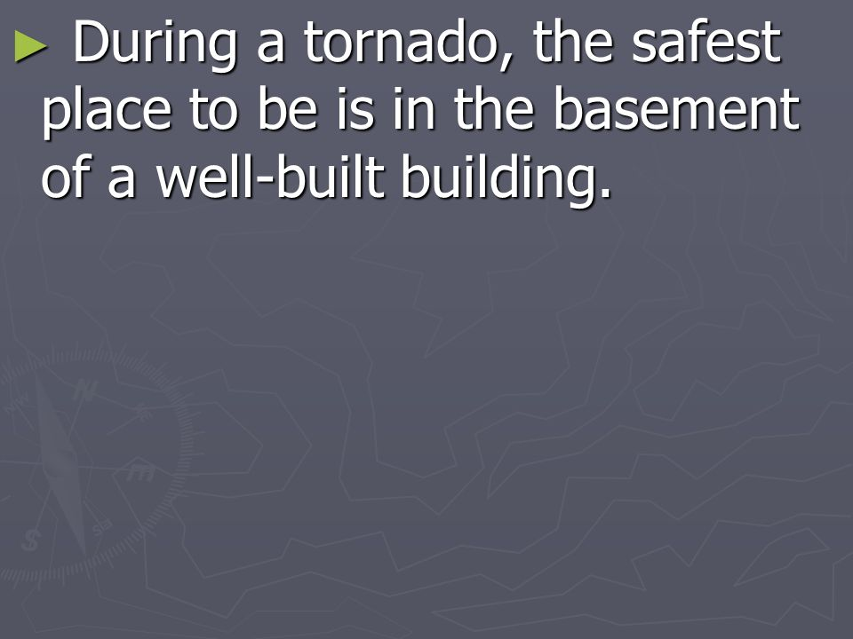 During a tornado, the safest place to be is in the basement of a well-built building.