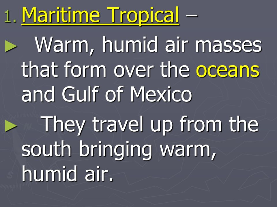 Maritime Tropical – Warm, humid air masses that form over the oceans and Gulf of Mexico.