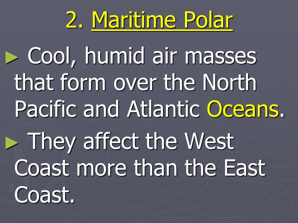 2. Maritime Polar Cool, humid air masses that form over the North Pacific and Atlantic Oceans.