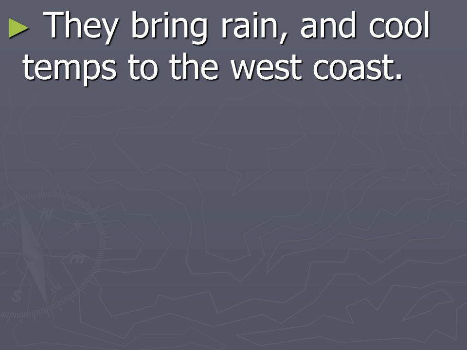 They bring rain, and cool temps to the west coast.