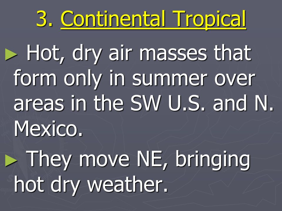 3. Continental Tropical Hot, dry air masses that form only in summer over areas in the SW U.S. and N. Mexico.
