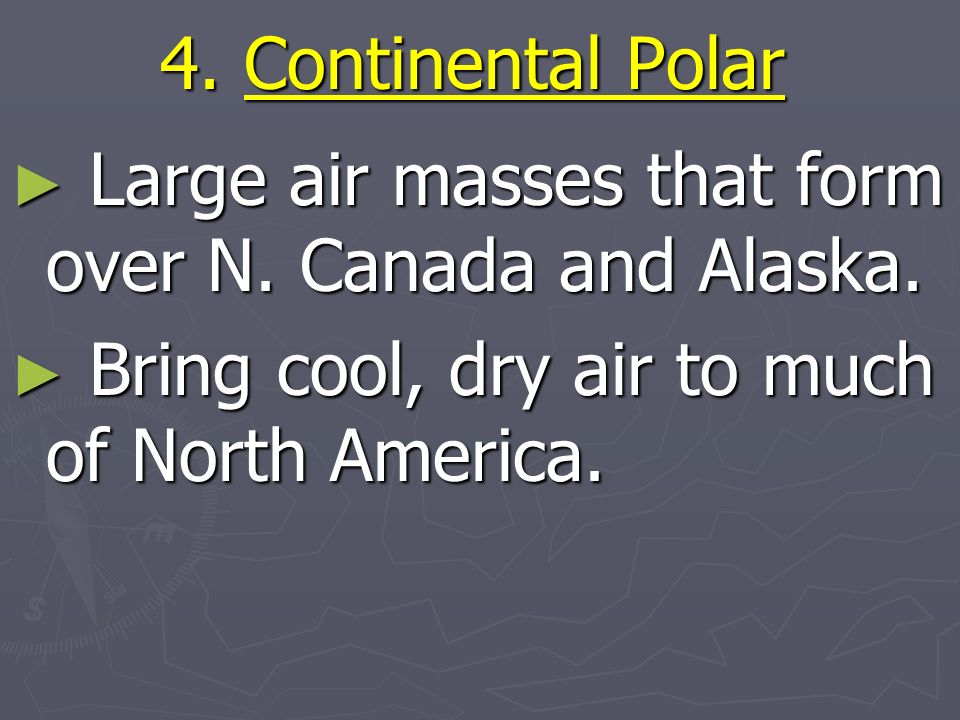 4. Continental Polar Large air masses that form over N.