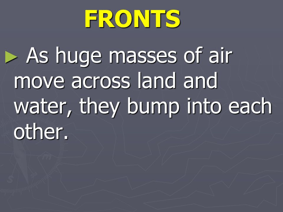 FRONTS As huge masses of air move across land and water, they bump into each other.