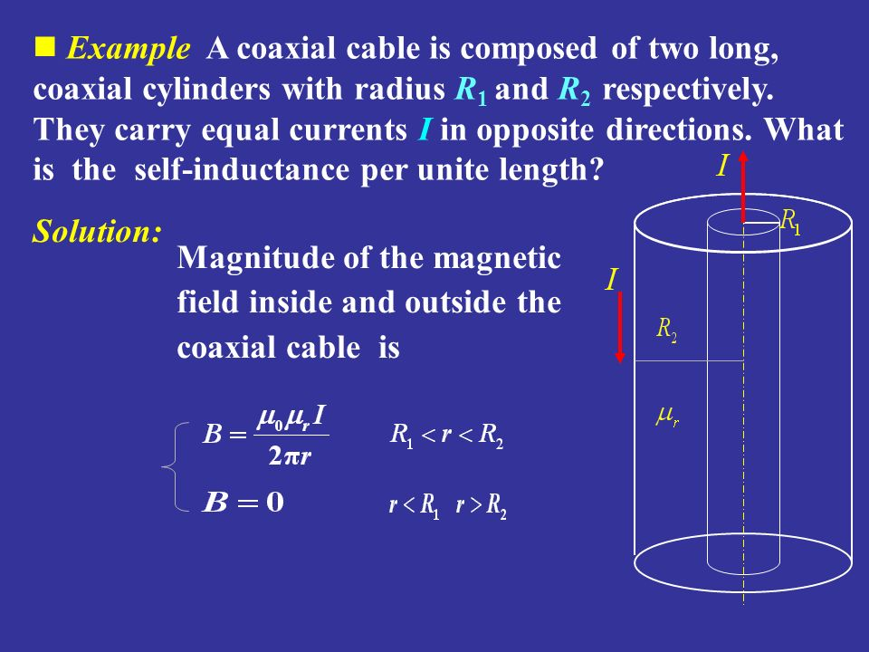 Example A coaxial cable is composed of two long, coaxial cylinders with radius R1 and R2 respectively. They carry equal currents I in opposite directions. What is the self-inductance per unite length