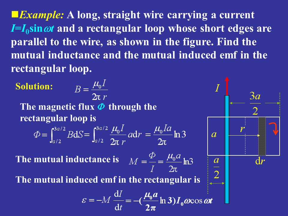 Example: A long, straight wire carrying a current I=I0sint and a rectangular loop whose short edges are parallel to the wire, as shown in the figure. Find the mutual inductance and the mutual induced emf in the rectangular loop.