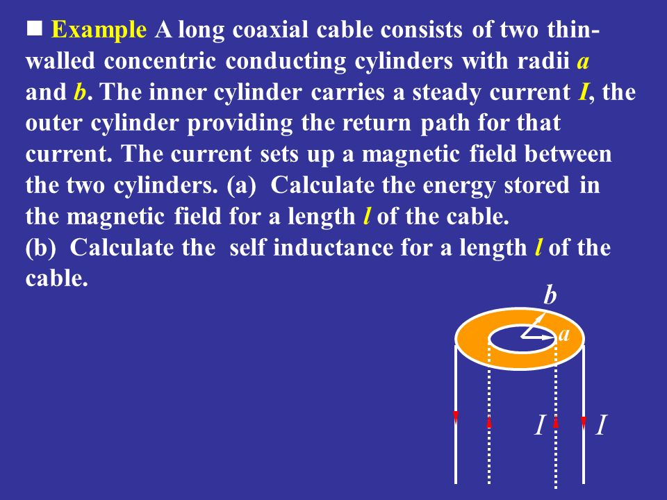 Example A long coaxial cable consists of two thin-walled concentric conducting cylinders with radii a and b. The inner cylinder carries a steady current I, the outer cylinder providing the return path for that current. The current sets up a magnetic field between the two cylinders. (a) Calculate the energy stored in the magnetic field for a length l of the cable. (b) Calculate the self inductance for a length l of the cable.