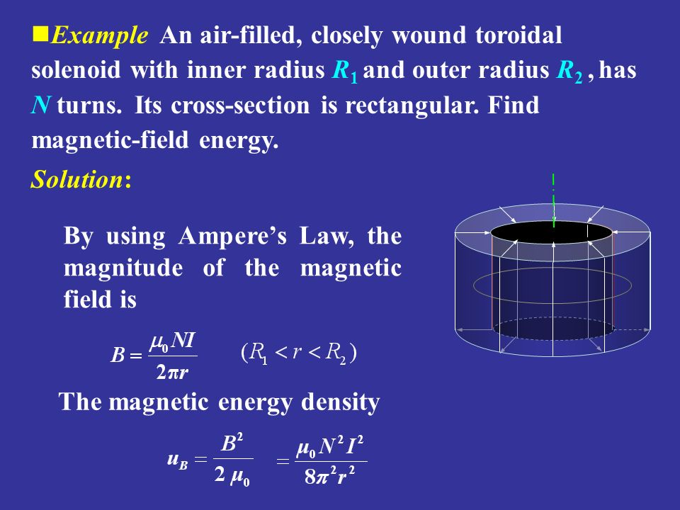 Example An air-filled, closely wound toroidal solenoid with inner radius R1 and outer radius R2 , has N turns. Its cross-section is rectangular. Find magnetic-field energy.