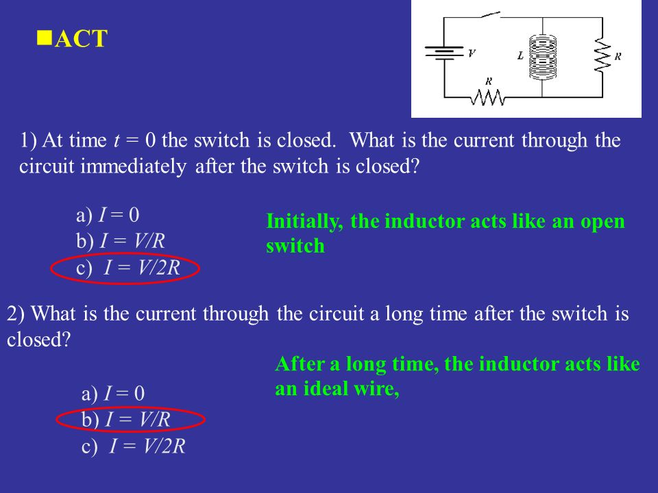 ACT 1) At time t = 0 the switch is closed. What is the current through the circuit immediately after the switch is closed