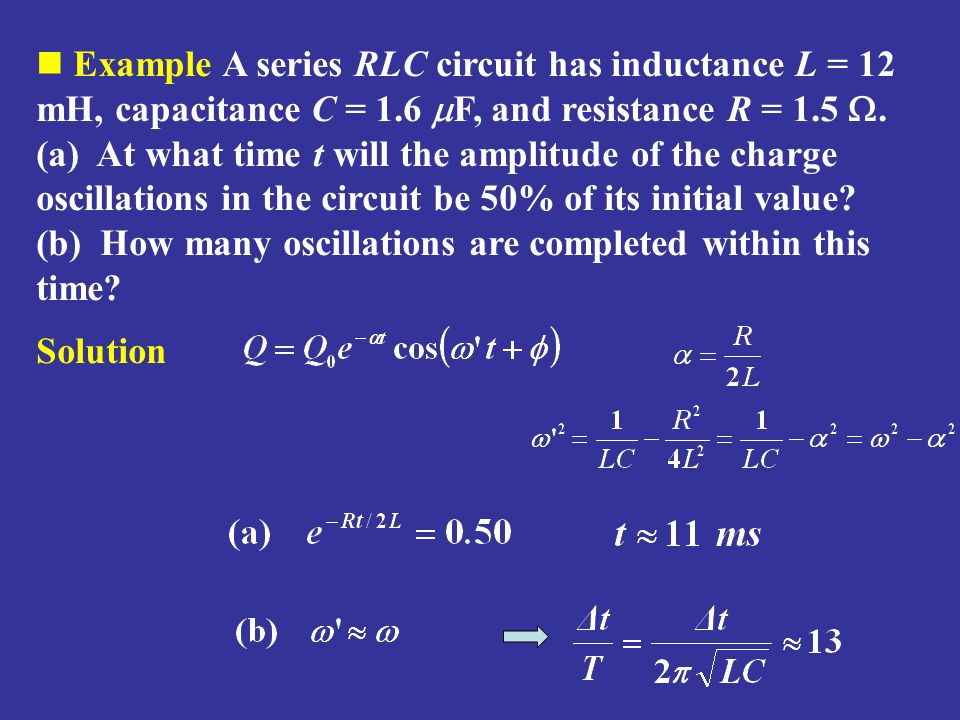 Example A series RLC circuit has inductance L = 12 mH, capacitance C = 1.6 mF, and resistance R = 1.5 W. (a) At what time t will the amplitude of the charge oscillations in the circuit be 50% of its initial value (b) How many oscillations are completed within this time