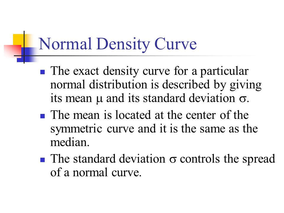 Normal Density Curve The exact density curve for a particular normal distribution is described by giving its mean  and its standard deviation .