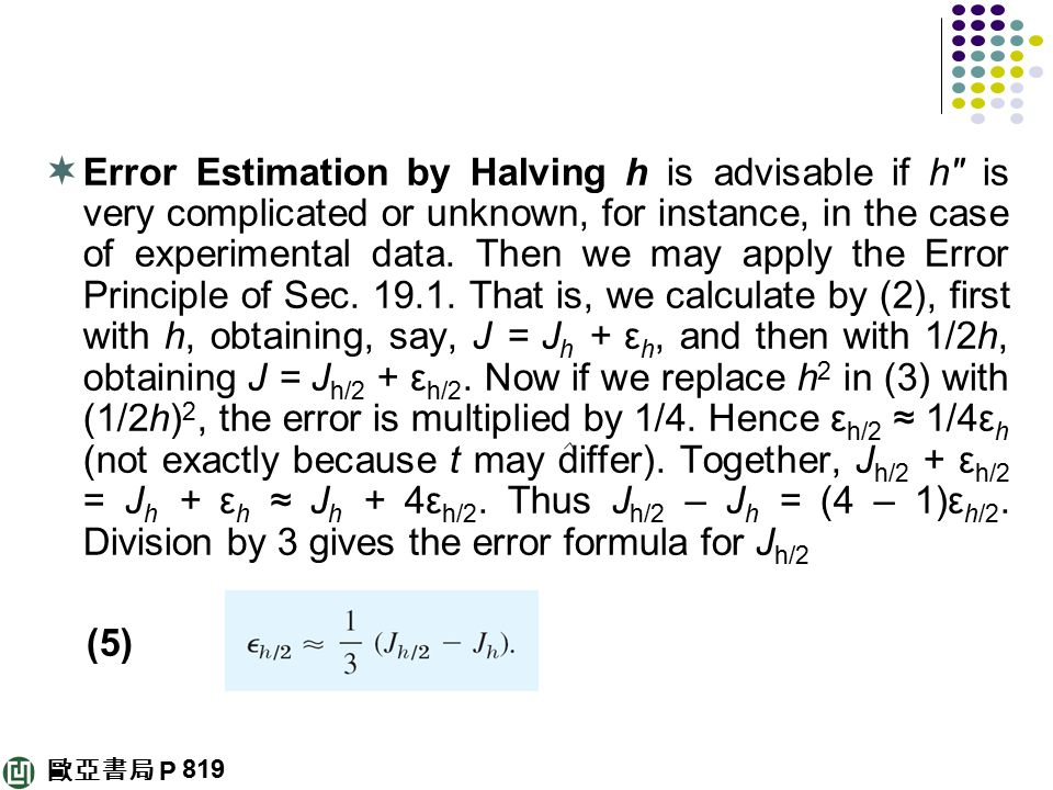 Error Estimation by Halving h is advisable if h is very complicated or unknown, for instance, in the case of experimental data. Then we may apply the Error Principle of Sec That is, we calculate by (2), first with h, obtaining, say, J = Jh + εh, and then with 1/2h, obtaining J = Jh/2 + εh/2. Now if we replace h2 in (3) with (1/2h)2, the error is multiplied by 1/4. Hence εh/2 ≈ 1/4εh (not exactly because t may differ). Together, Jh/2 + εh/2 = Jh + εh ≈ Jh + 4εh/2. Thus Jh/2 – Jh = (4 – 1)εh/2. Division by 3 gives the error formula for Jh/2