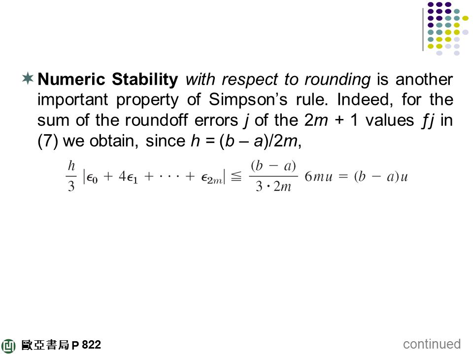 Numeric Stability with respect to rounding is another important property of Simpson's rule. Indeed, for the sum of the roundoff errors j of the 2m + 1 values ƒj in (7) we obtain, since h = (b – a)/2m,