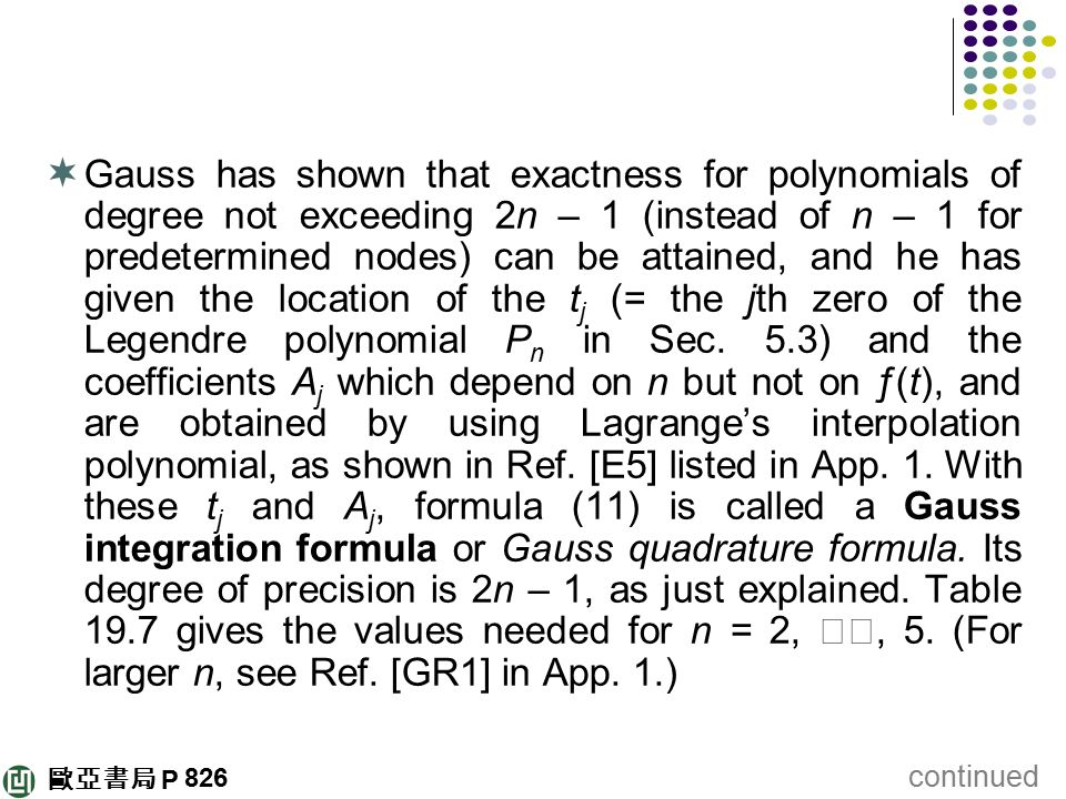Gauss has shown that exactness for polynomials of degree not exceeding 2n – 1 (instead of n – 1 for predetermined nodes) can be attained, and he has given the location of the tj (= the jth zero of the Legendre polynomial Pn in Sec. 5.3) and the coefficients Aj which depend on n but not on ƒ(t), and are obtained by using Lagrange's interpolation polynomial, as shown in Ref. [E5] listed in App. 1. With these tj and Aj, formula (11) is called a Gauss integration formula or Gauss quadrature formula. Its degree of precision is 2n – 1, as just explained. Table 19.7 gives the values needed for n = 2, ‥‥, 5. (For larger n, see Ref. [GR1] in App. 1.)