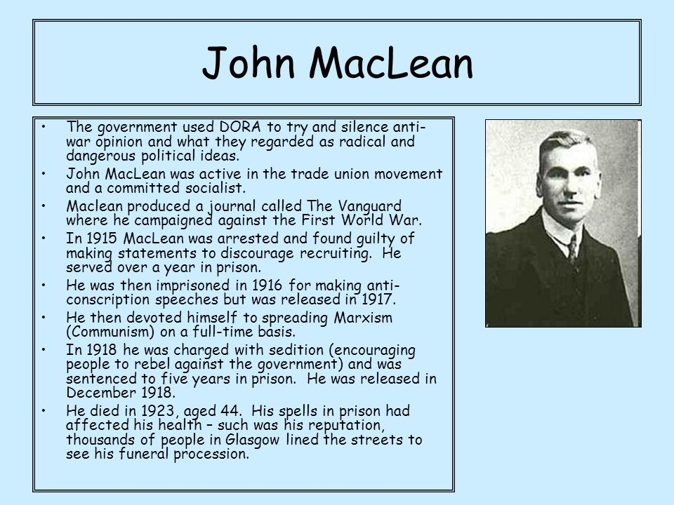 John MacLean The government used DORA to try and silence anti-war opinion and what they regarded as radical and dangerous political ideas.