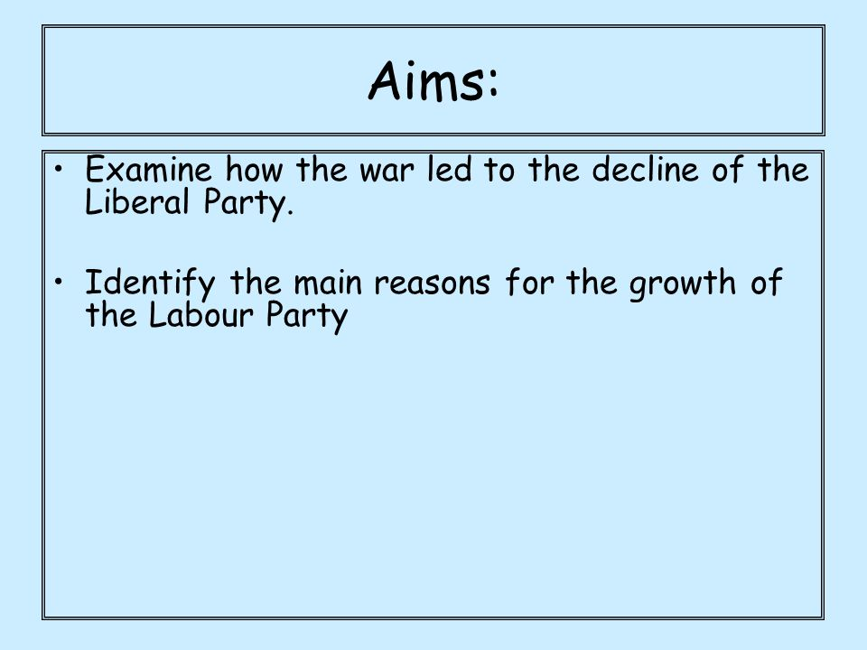 Aims: Examine how the war led to the decline of the Liberal Party.