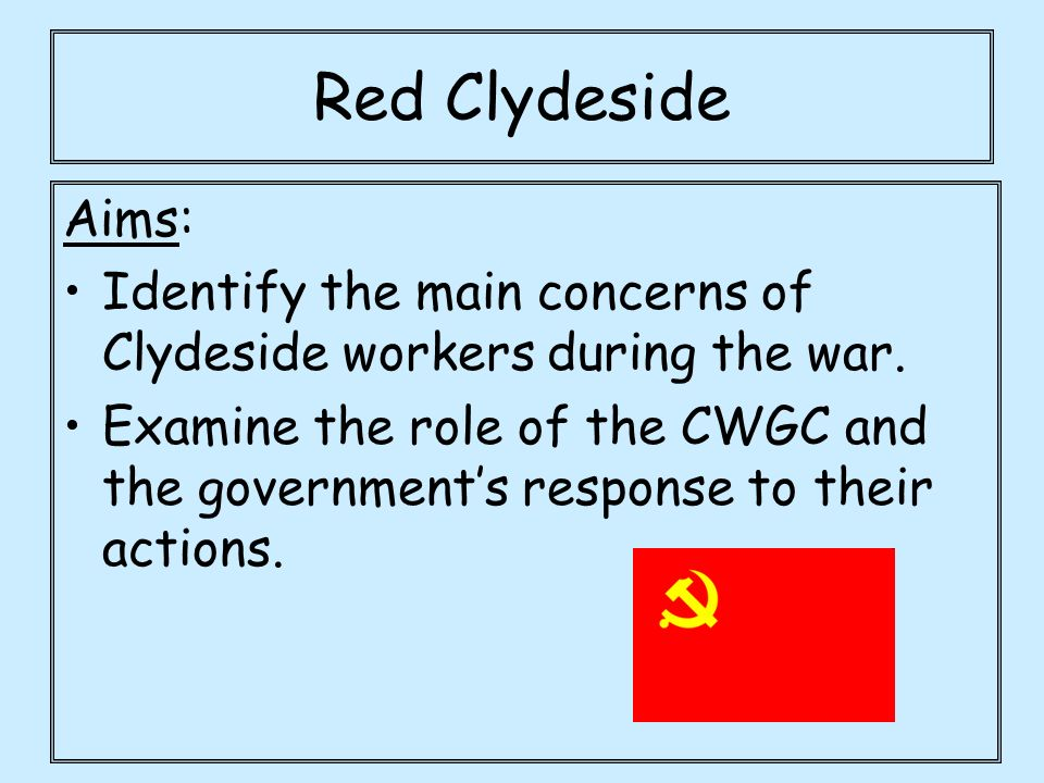 Red Clydeside Aims: Identify the main concerns of Clydeside workers during the war.