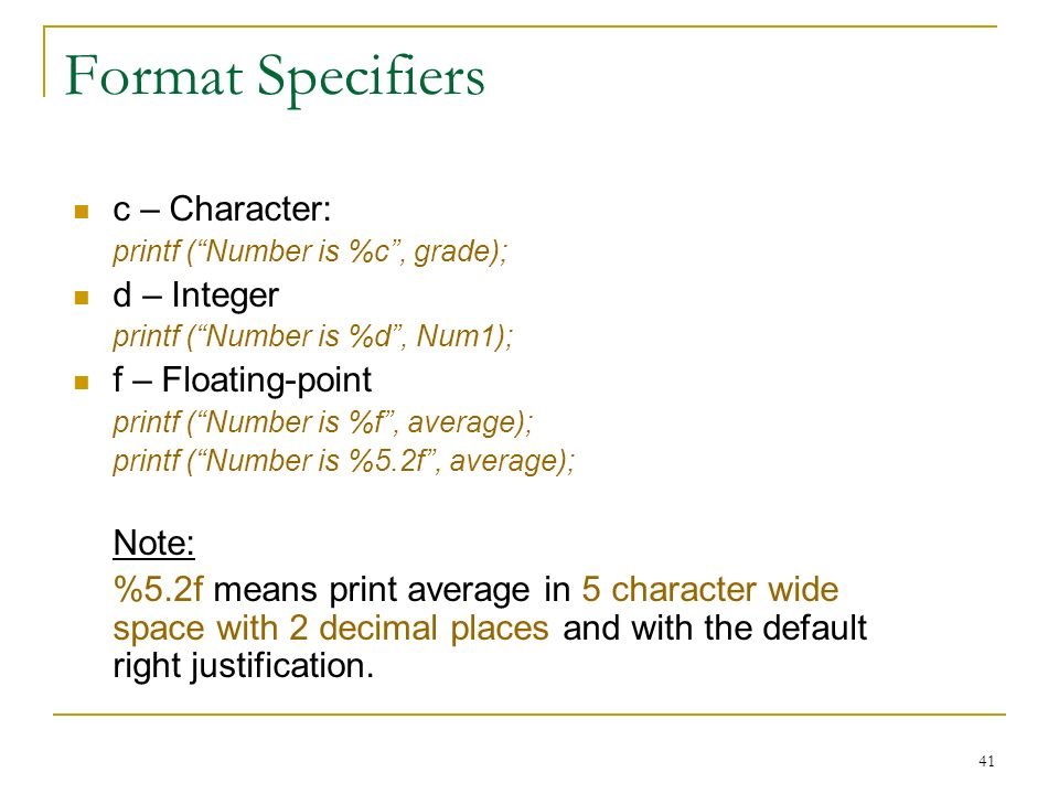 Format Specifiers c – Character: d – Integer f – Floating-point Note: