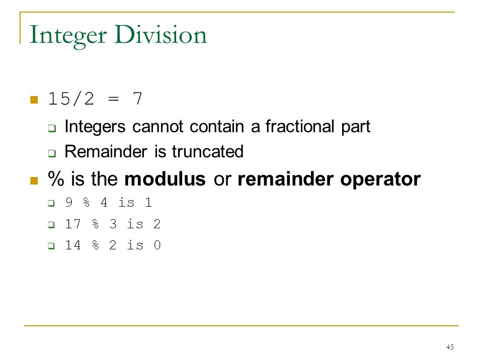 Integer Division 15/2 = 7 % is the modulus or remainder operator