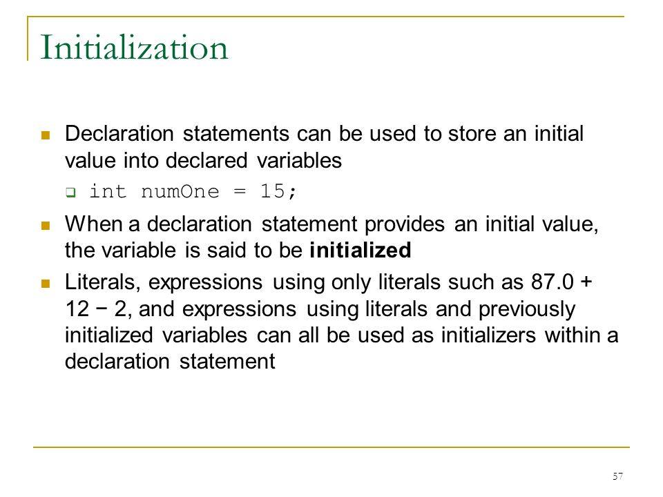Initialization Declaration statements can be used to store an initial value into declared variables.